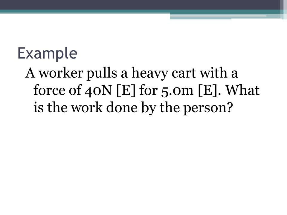 Example A worker pulls a heavy cart with a force of 40N [E] for 5.0m [E].